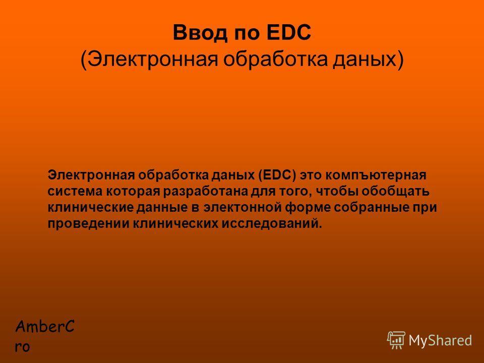 AmberC ro Ввод по EDC (Электронная обработка даных) Электронная обработка даных (EDC) это компъютерная система которая разработана для того, чтобы обобщать клинические данные в электонной форме собранные при проведении клинических исследований.
