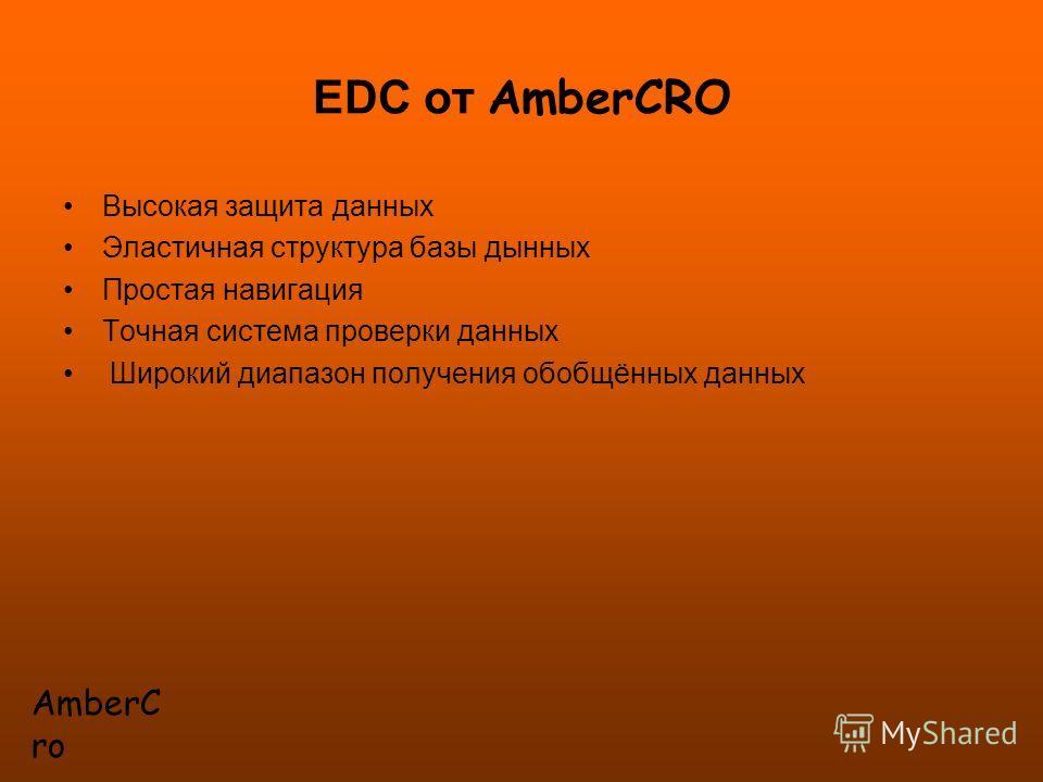 EDC от AmberCRO Высокая защита данных Эластичная структура базы дынных Простая навигация Точная система проверки данных Широкий диапазон получения обобщённых данных AmberC ro