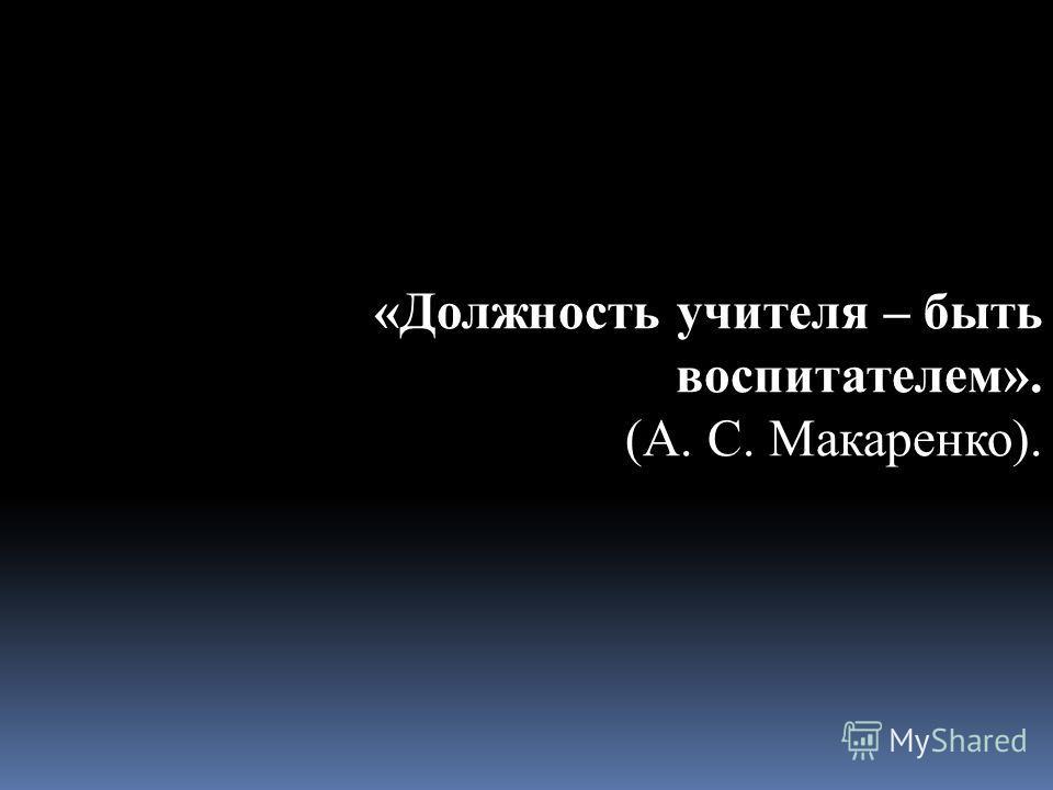 «Должность учителя – быть воспитателем». (А. С. Макаренко).