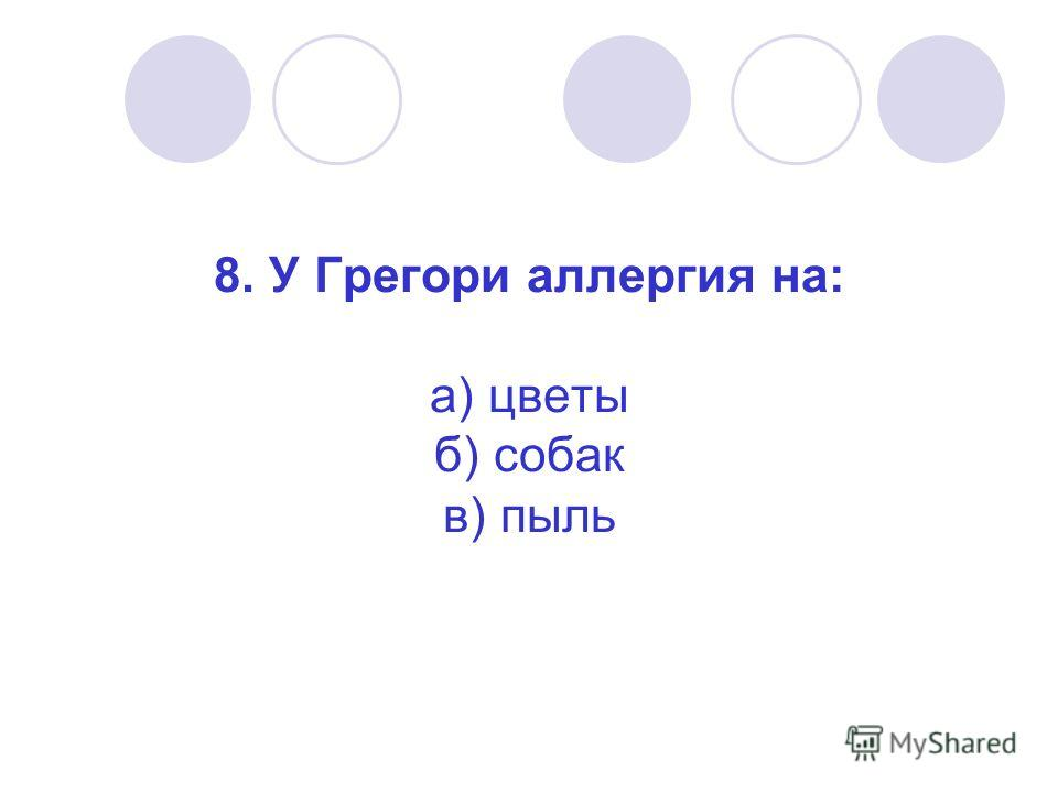 8. У Грегори аллергия на: а) цветы б) собак в) пыль