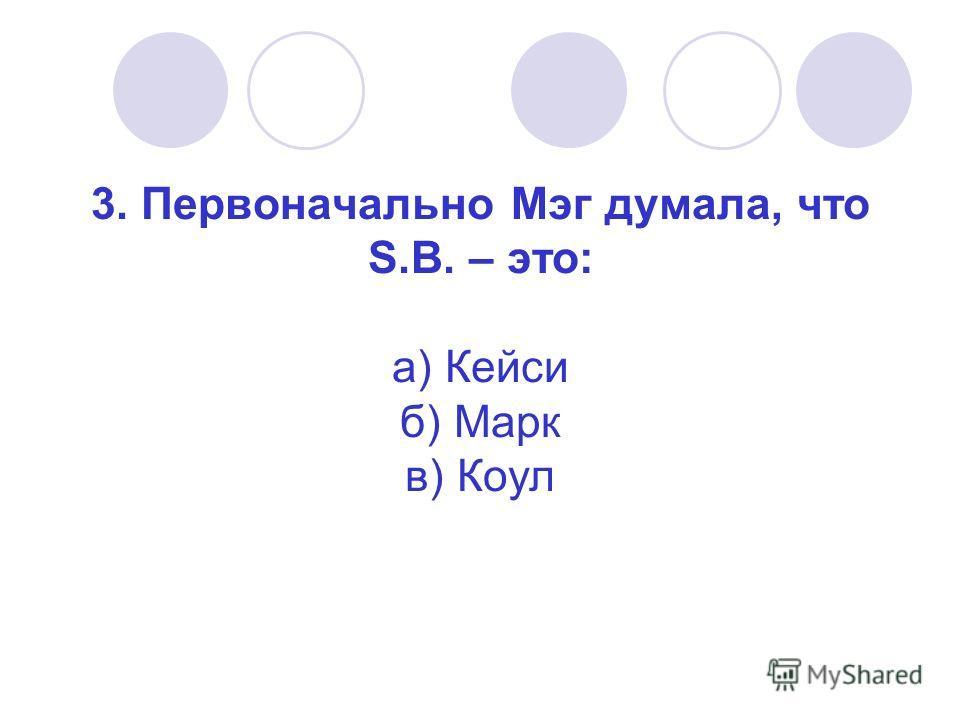 3. Первоначально Мэг думала, что S.B. – это: а) Кейси б) Марк в) Коул