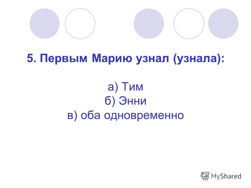 5. Первым Марию узнал (узнала): а) Тим б) Энни в) оба одновременно