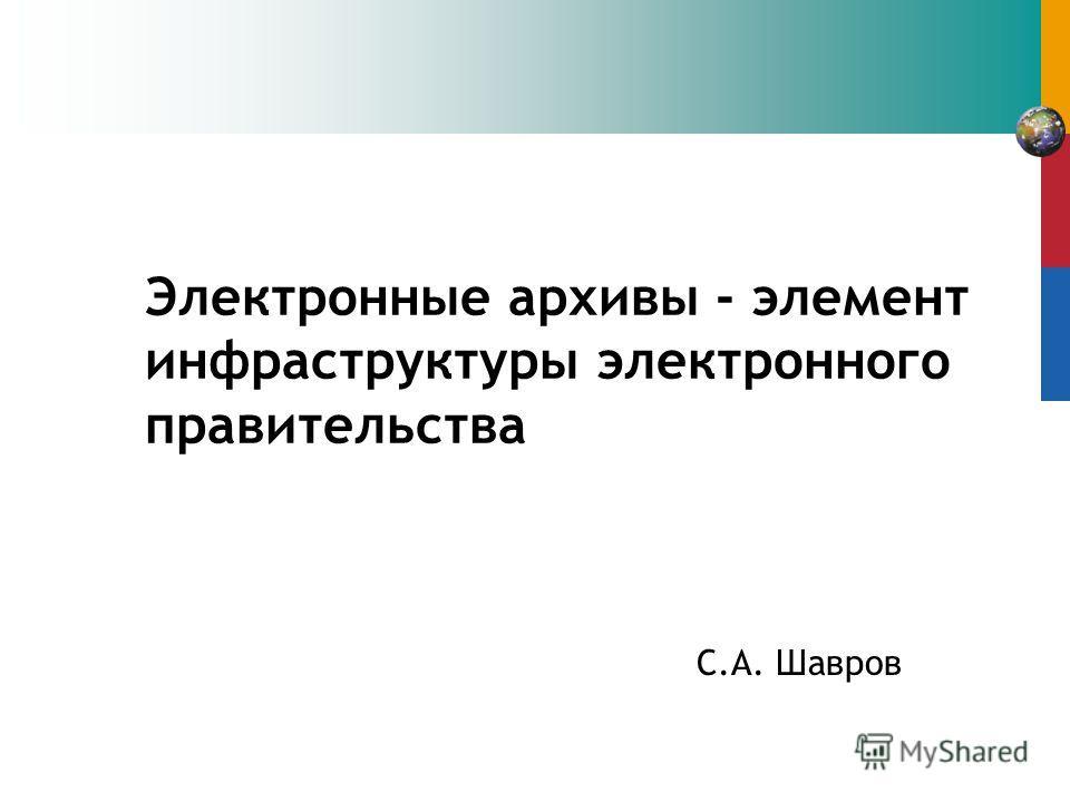Электронные архивы - элемент инфраструктуры электронного правительства C.А. Шавров