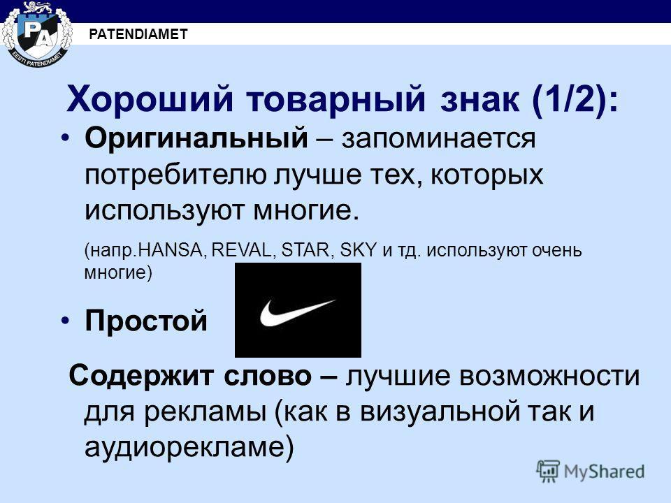 PATENDIAMET Хороший товарный знак (1/2): Оригинальный – запоминается потребителю лучше тех, которых используют многие. (напр.HANSA, REVAL, STAR, SKY и тд. используют очень многие) Простой Содержит слово – лучшие возможности для рекламы (как в визуаль