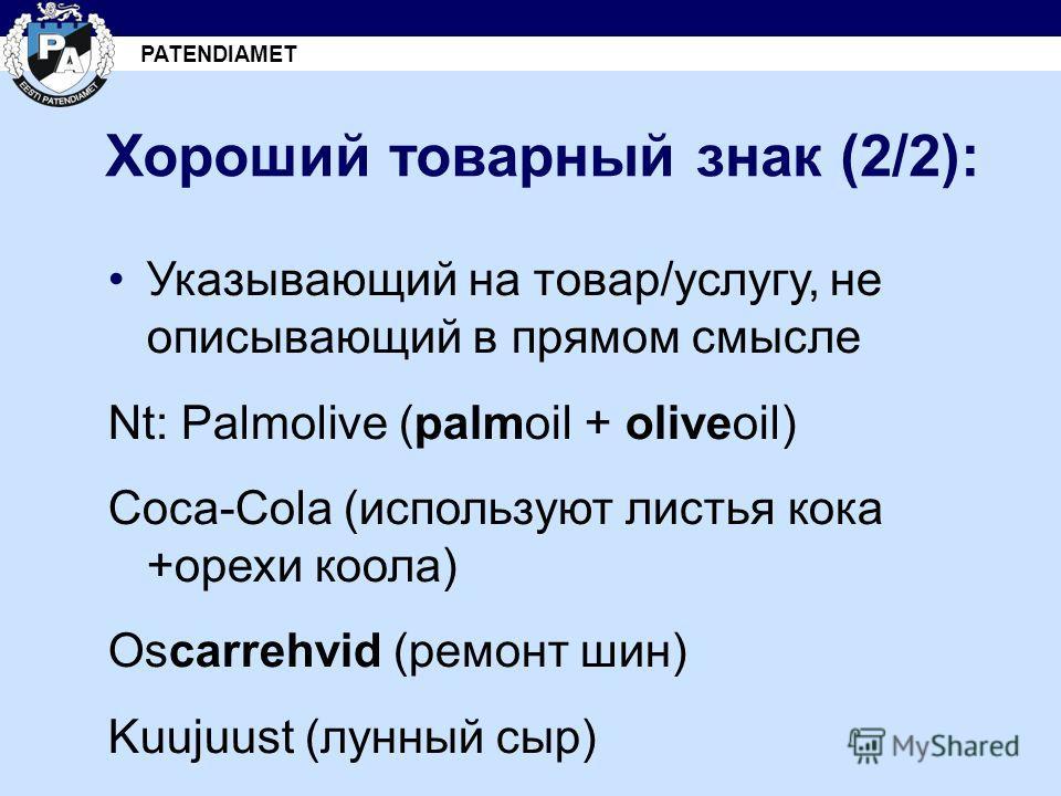 PATENDIAMET Хороший товарный знак (2/2): Указывающий на товар/услугу, не описывающий в прямом смысле Nt: Palmolive (palmoil + oliveoil) Coca-Cola (используют листья кока +орехи коола) Oscarrehvid (ремонт шин) Kuujuust (лунный сыр)