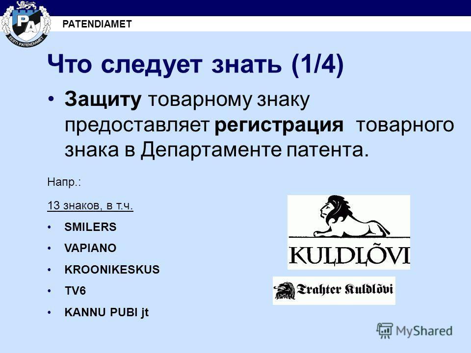 PATENDIAMET Что следует знать (1/4) Защиту товарному знаку предоставляет регистрация товарного знака в Департаменте патента. Напр.: 13 знаков, в т.ч. SMILERS VAPIANO KROONIKESKUS TV6 KANNU PUBI jt
