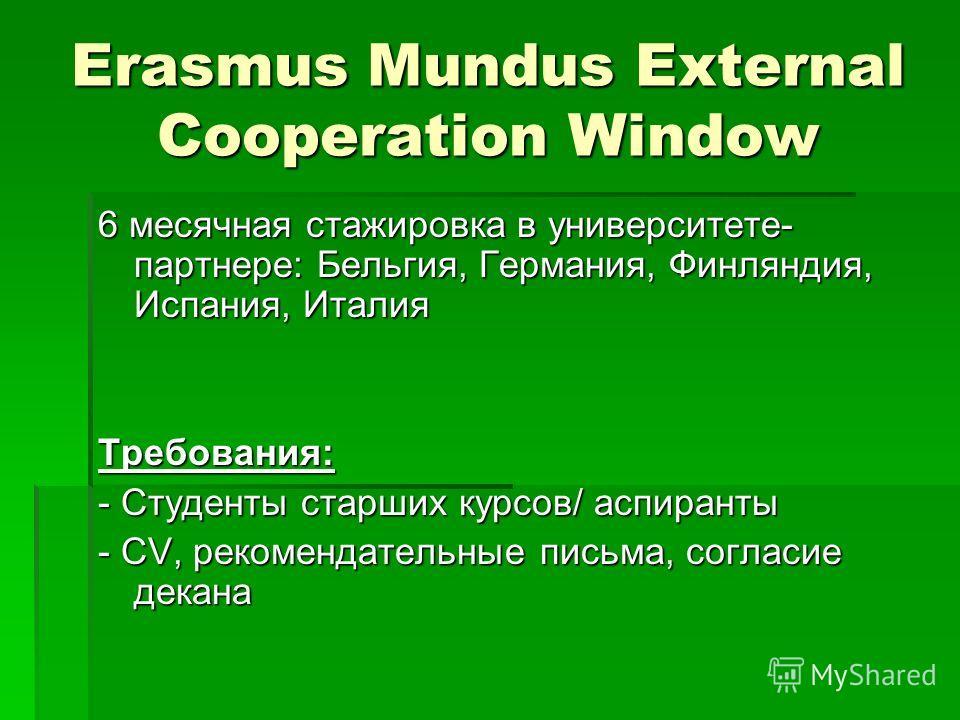 Erasmus Mundus External Cooperation Window 6 месячная стажировка в университете- партнере: Бельгия, Германия, Финляндия, Испания, Италия Требования: - Студенты старших курсов/ аспиранты - СV, рекомендательные письма, согласие декана