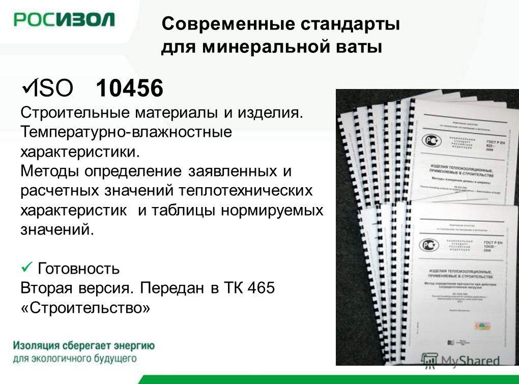 ISO 10456 Строительные материалы и изделия. Температурно-влажностные характеристики. Методы определение заявленных и расчетных значений теплотехнических характеристик и таблицы нормируемых значений. Готовность Вторая версия. Передан в ТК 465 «Строите