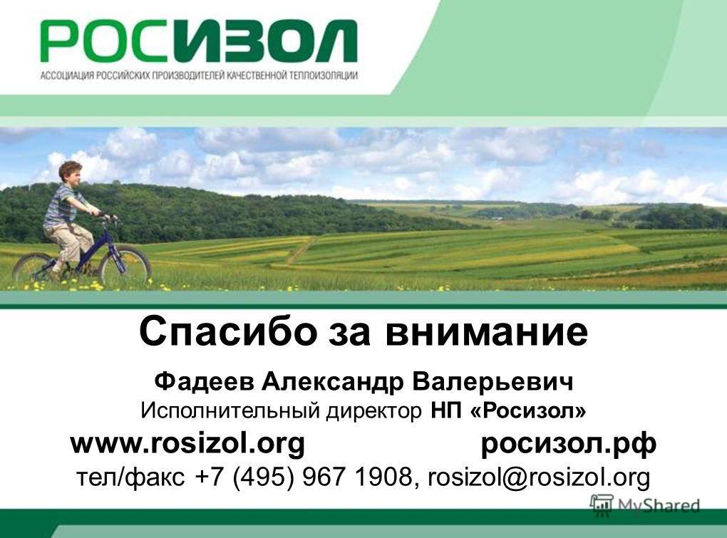 Спасибо за внимание Фадеев Александр Валерьевич Исполнительный директор НП «Росизол» www.rosizol.org росизол.рф тел/факс +7 (495) 967 1908, rosizol@rosizol.org