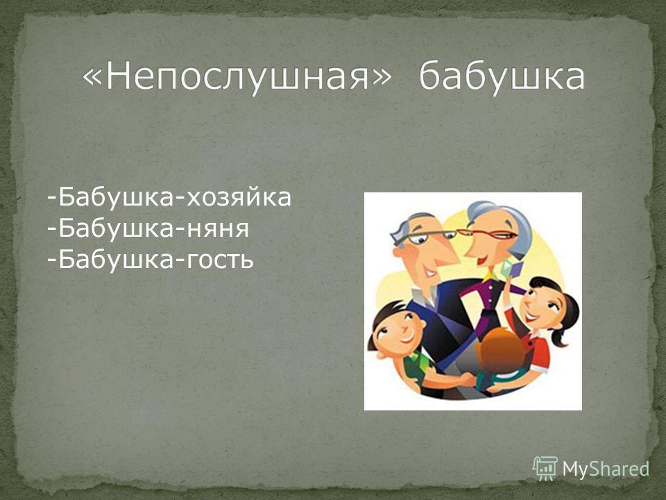 -Бабушка-хозяйка -Бабушка-няня -Бабушка-гость