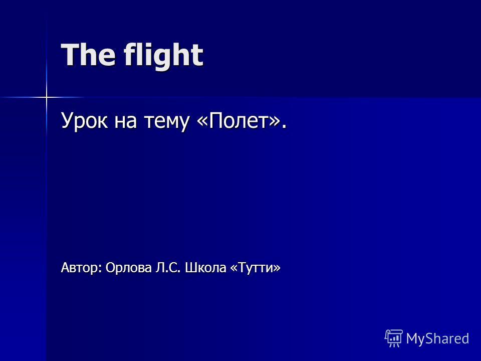 The flight Урок на тему «Полет». Автор: Орлова Л.С. Школа «Тутти»