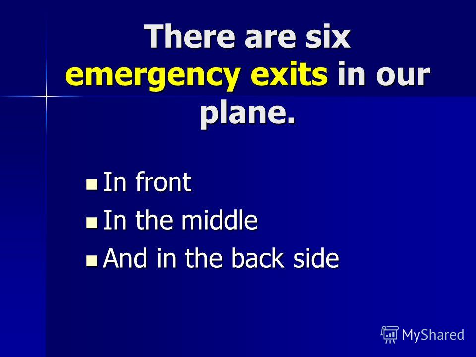 There are six emergency exits in our plane. In front In front In the middle In the middle And in the back side And in the back side