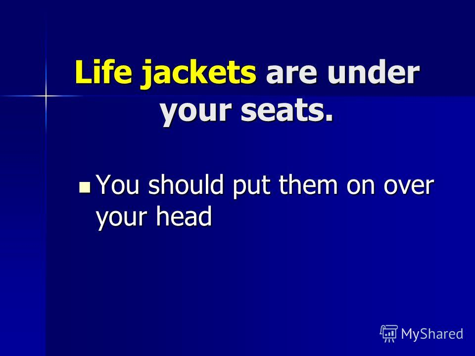 Life jackets are under your seats. You should put them on over your head You should put them on over your head