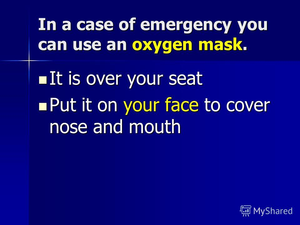 In a case of emergency you can use an oxygen mask. It is over your seat It is over your seat Put it on your face to cover nose and mouth Put it on your face to cover nose and mouth