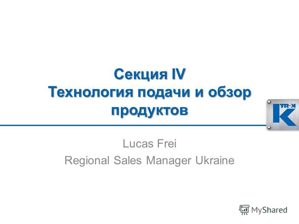 Секция IV Технология подачи и обзор продуктов Lucas Frei Regional Sales Manager Ukraine