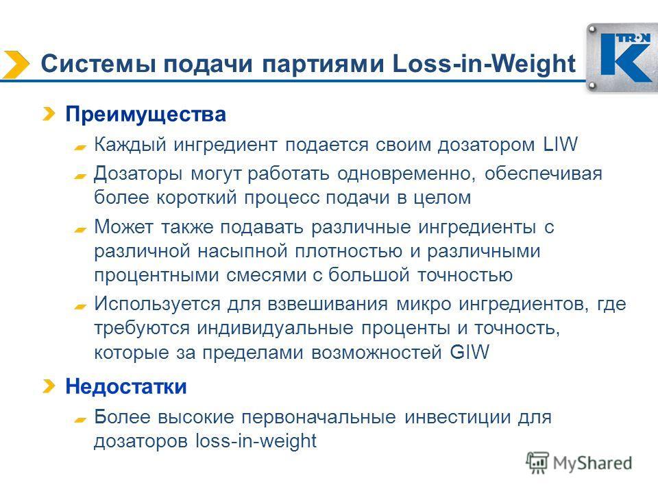 Системы подачи партиями Loss-in-Weight Преимущества Каждый ингредиент подается своим дозатором LIW Дозаторы могут работать одновременно, обеспечивая более короткий процесс подачи в целом Может также подавать различные ингредиенты с различной насыпной