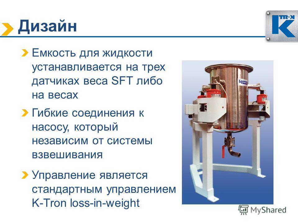 Дизайн Емкость для жидкости устанавливается на трех датчиках веса SFT либо на весах Гибкие соединения к насосу, который независим от системы взвешивания Управление является стандартным управлением K-Tron loss-in-weight