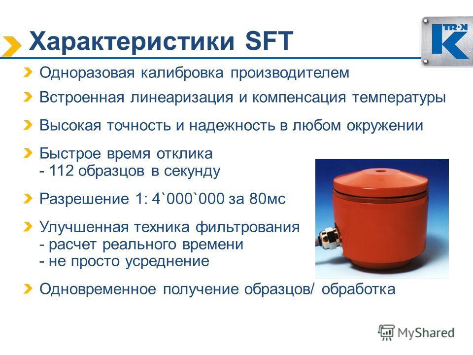 Характеристики SFT Одноразовая калибровка производителем Встроенная линеаризация и компенсация температуры Высокая точность и надежность в любом окружении Быстрое время отклика - 112 образцов в секунду Разрешение 1: 4`000`000 за 80мс Улучшенная техни