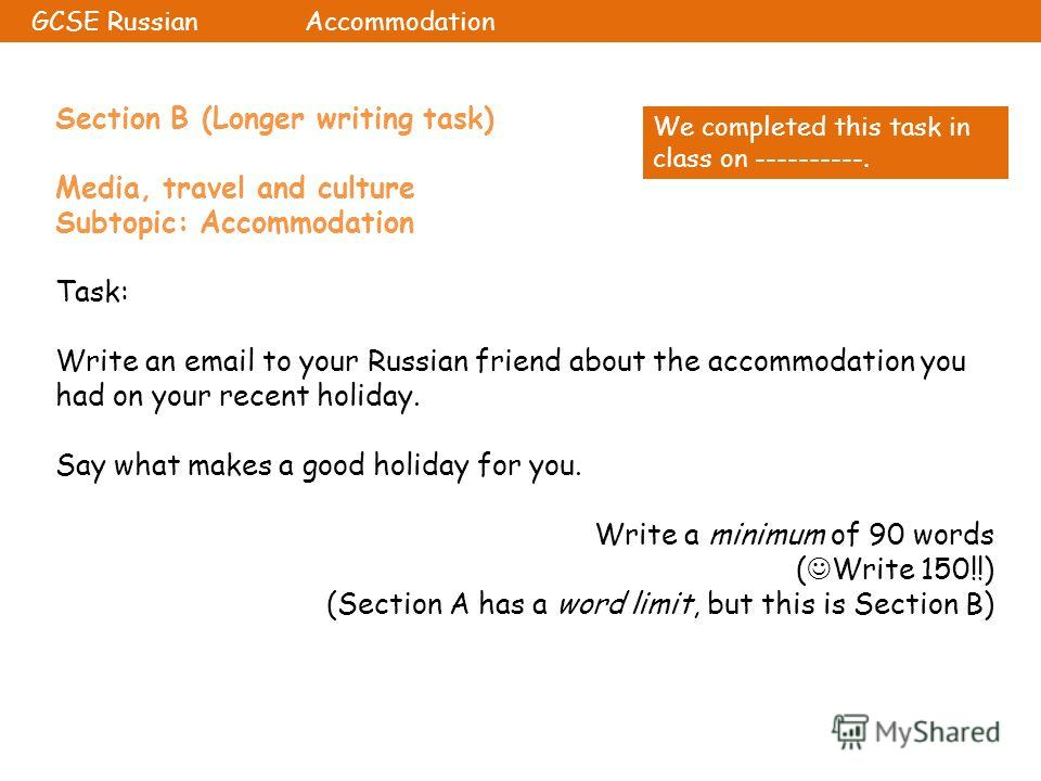 Section B (Longer writing task) Media, travel and culture Subtopic: Accommodation Task: Write an email to your Russian friend about the accommodation you had on your recent holiday. Say what makes a good holiday for you. Write a minimum of 90 words (
