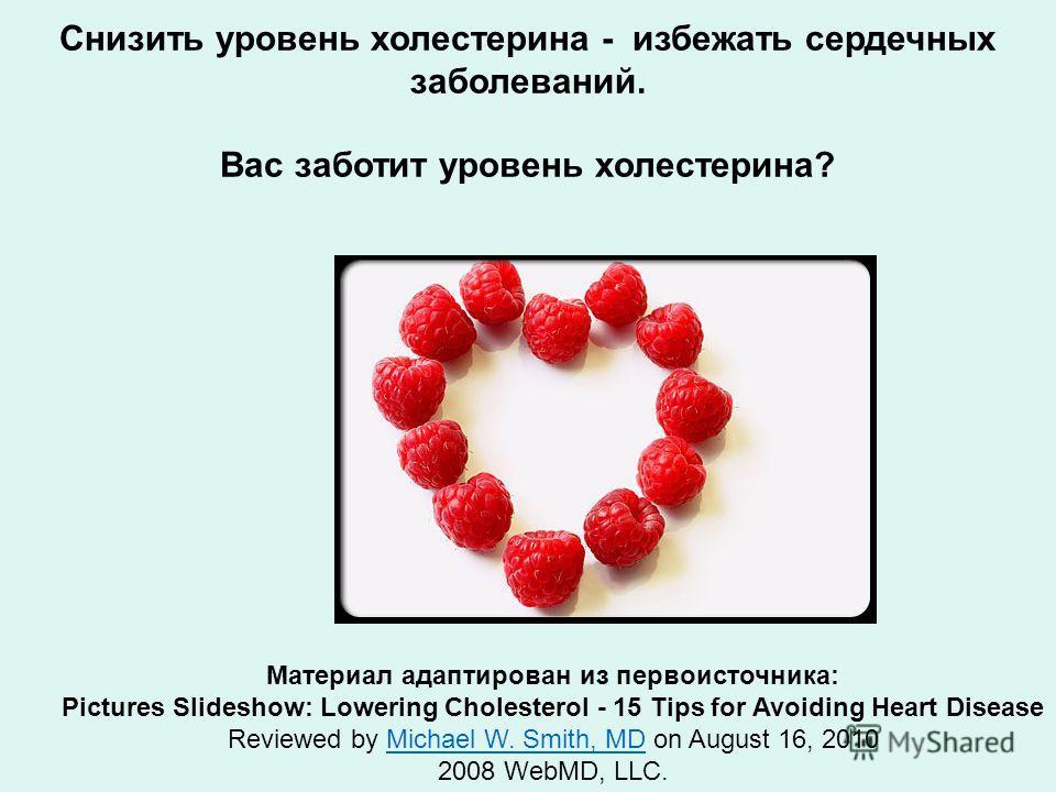 Снизить уровень холестерина - избежать сердечных заболеваний. Вас заботит уровень холестерина? Материал адаптирован из первоисточника: Pictures Slideshow: Lowering Cholesterol - 15 Tips for Avoiding Heart Disease Reviewed by Michael W. Smith, MD on A