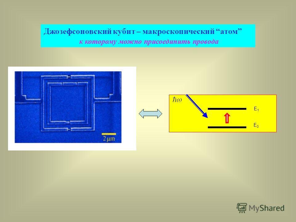 E1E1 E0E0 Джозефсоновский кубит – макроскопический атом к которому можно присоединить провода
