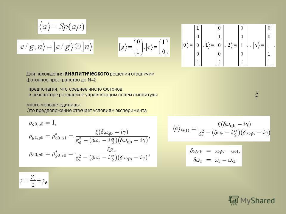 Для нахождения аналитического решения ограничим фотонное пространство до N=2 предполагая, что среднее число фотонов в резонаторе рождаемое управляющим полем амплитуды много меньше единицы. Это предположение отвечает условиям эксперимента
