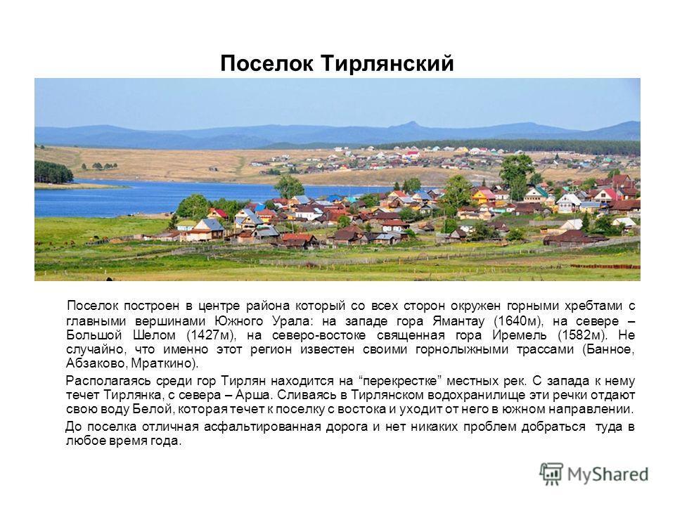 Поселок Тирлянский Поселок построен в центре района который со всех сторон окружен горными хребтами с главными вершинами Южного Урала: на западе гора Ямантау (1640м), на севере – Большой Шелом (1427м), на северо-востоке священная гора Иремель (1582м)