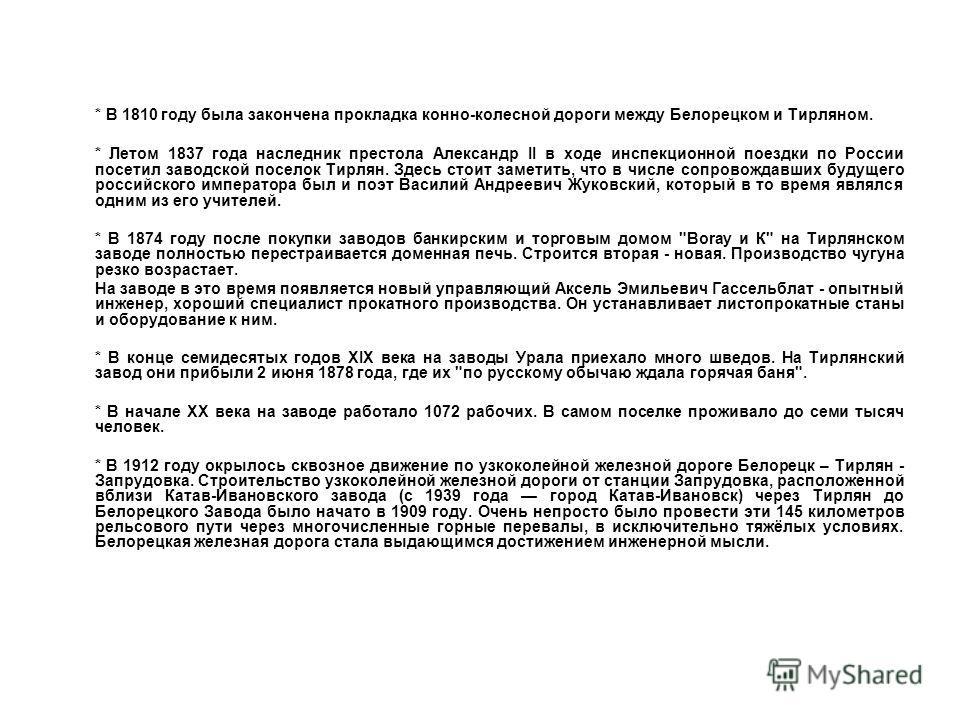 * В 1810 году была закончена прокладка конно-колесной дороги между Белорецком и Тирляном. * Летом 1837 года наследник престола Александр II в ходе инспекционной поездки по России посетил заводской поселок Тирлян. Здесь стоит заметить, что в числе соп