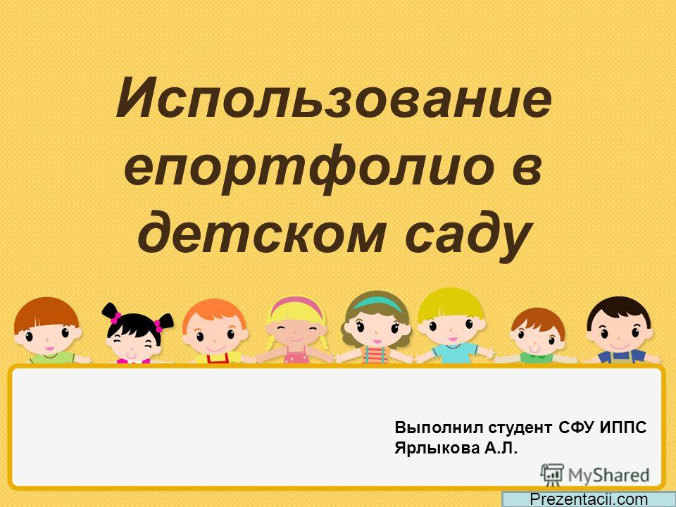 Использование епортфолио в детском саду Prezentacii.com Выполнил студент СФУ ИППС Ярлыкова А.Л.