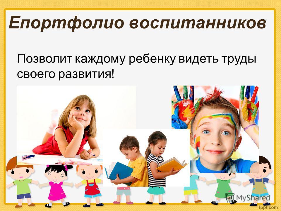 Епортфолио воспитанников Позволит каждому ребенку видеть труды своего развития!