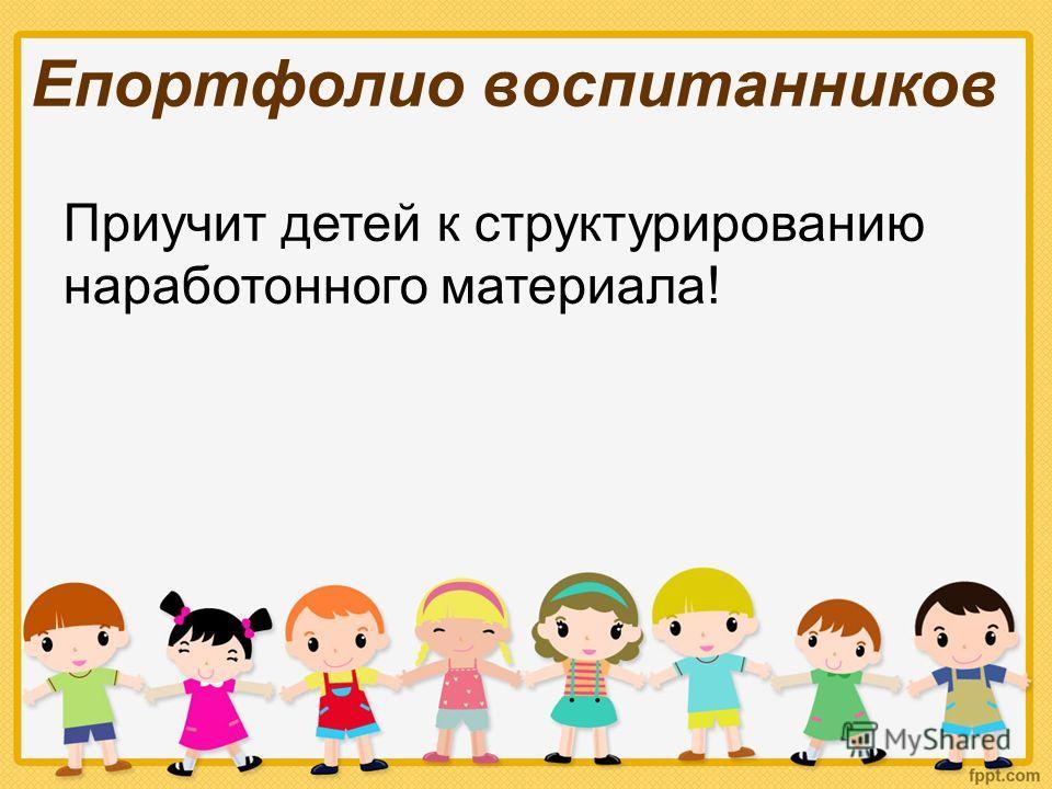 Епортфолио воспитанников Приучит детей к структурированию наработонного материала!