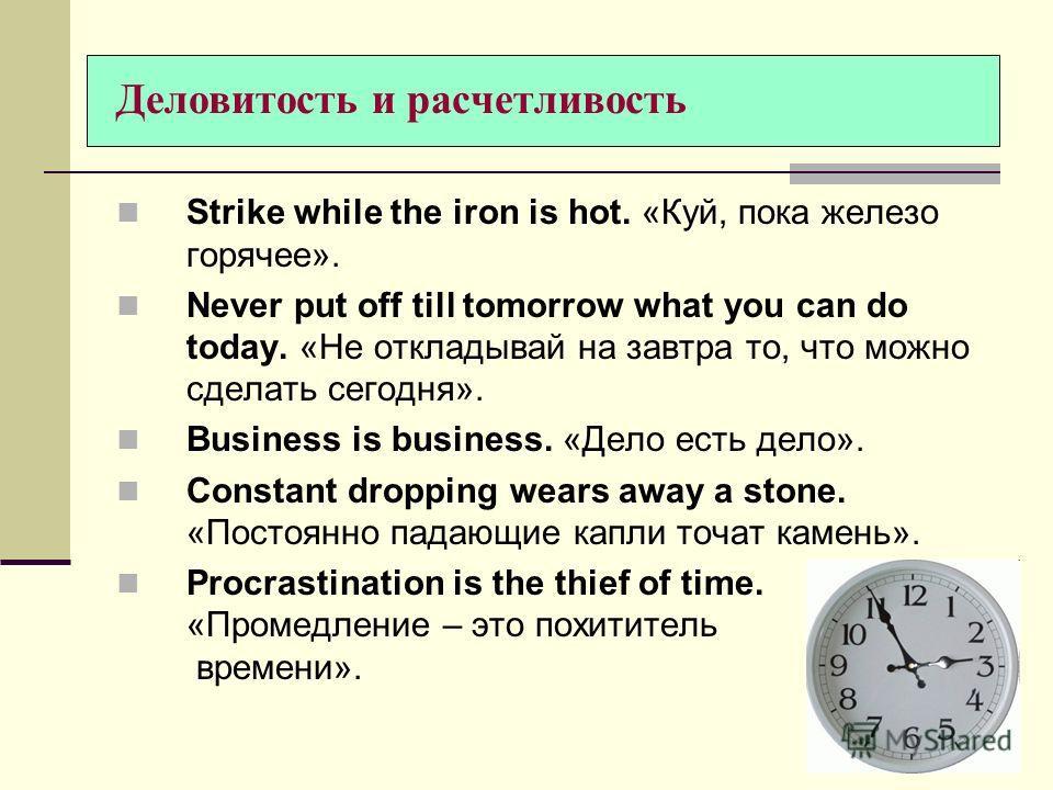 Деловитость и расчетливость Strike while the iron is hot. «Куй, пока железо горячее». Never put off till tomorrow what you can do today. «Не откладывай на завтра то, что можно сделать сегодня». Business is business. «Дело есть дело». Constant droppin