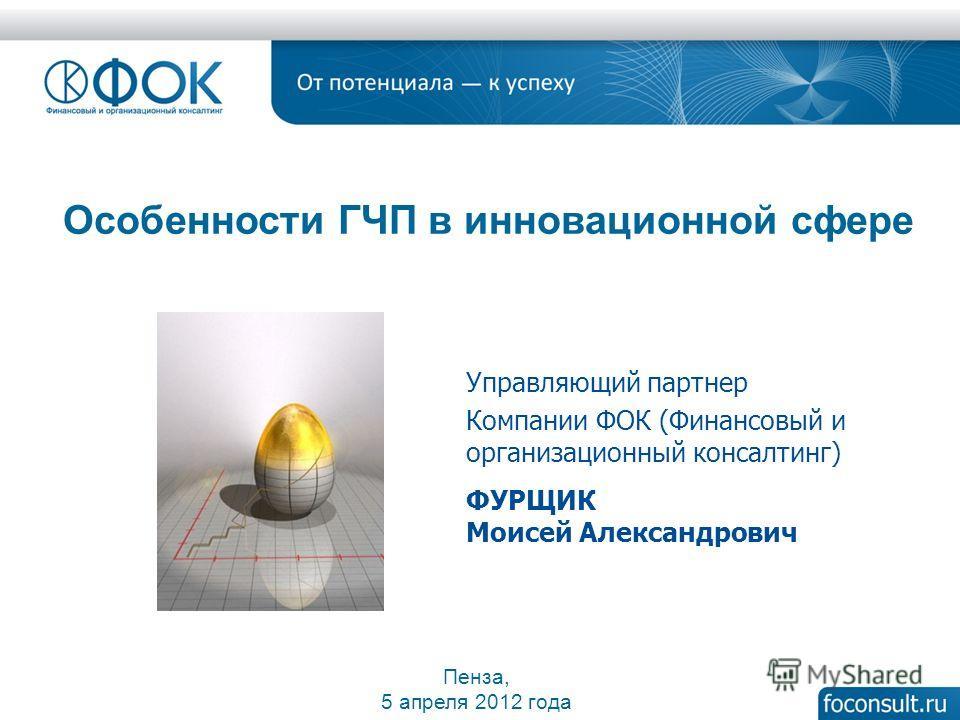 Особенности ГЧП в инновационной сфере Пенза, 5 апреля 2012 года Управляющий партнер Компании ФОК (Финансовый и организационный консалтинг) ФУРЩИК Моисей Александрович