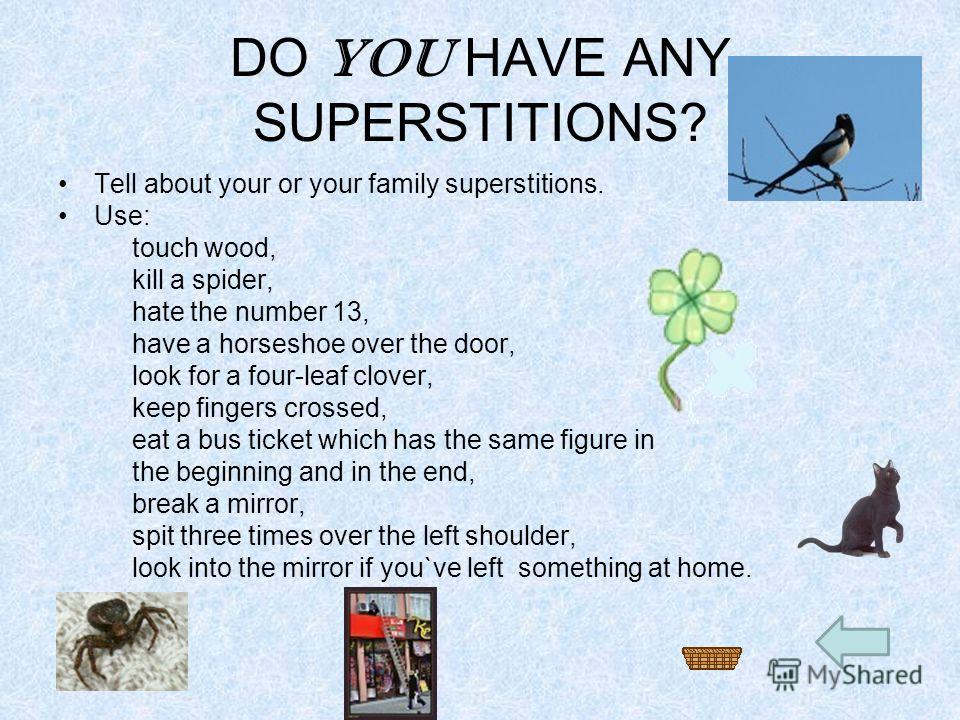 DO YOU HAVE ANY SUPERSTITIONS? Tell about your or your family superstitions. Use: touch wood, kill a spider, hate the number 13, have a horseshoe over the door, look for a four-leaf clover, keep fingers crossed, eat a bus ticket which has the same fi