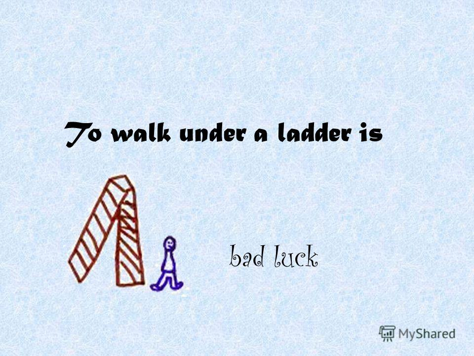 To walk under a ladder is bad luck