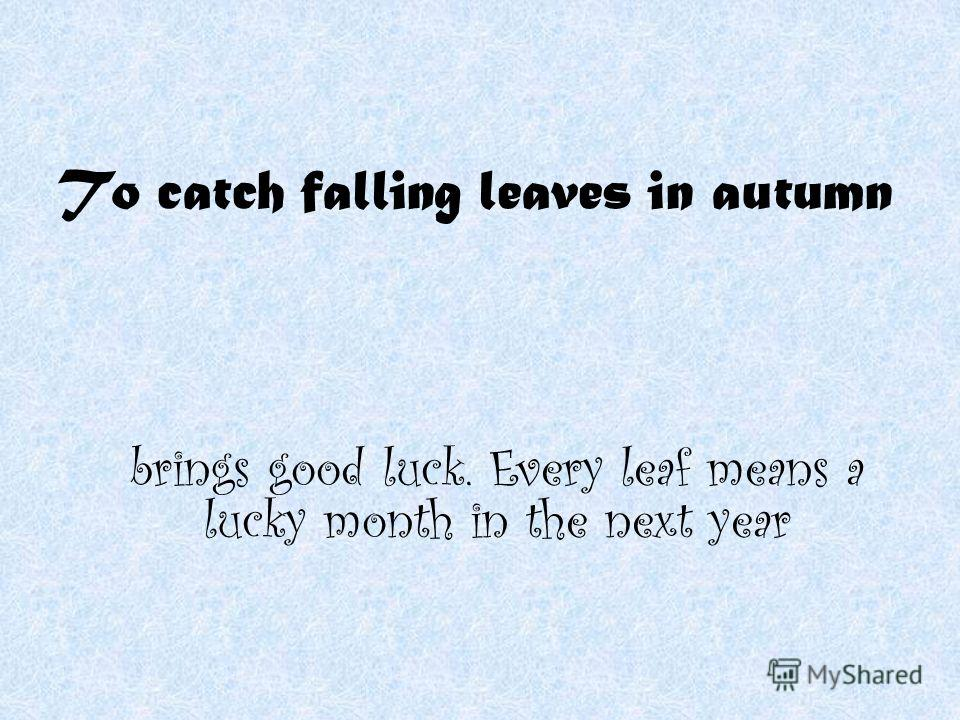 To catch falling leaves in autumn brings good luck. Every leaf means a lucky month in the next year