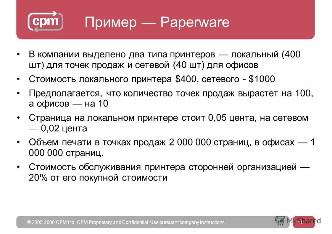 © 2005-2008 CPM Ltd. CPM Proprietary and Confidential. Use pursuant company instructions.11 Пример Paperware В компании выделено два типа принтеров локальный (400 шт) для точек продаж и сетевой (40 шт) для офисов Стоимость локального принтера $400, с