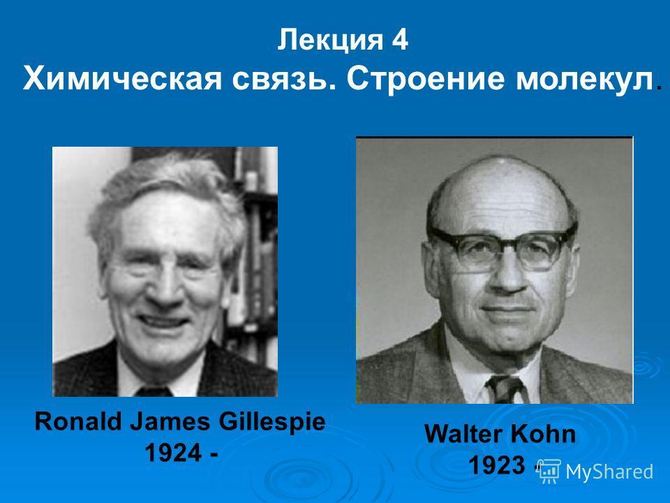 Лекция 4 Химическая связь. Строение молекул. Ronald James Gillespie 1924 - Walter Kohn 1923 -