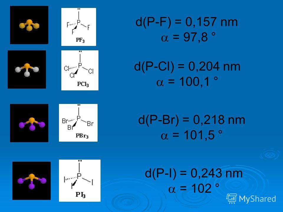 d(P-F) = 0,157 nm = 97,8 ° d(P-Cl) = 0,204 nm = 100,1 ° d(P-Br) = 0,218 nm = 101,5 ° d(P-I) = 0,243 nm = 102 °