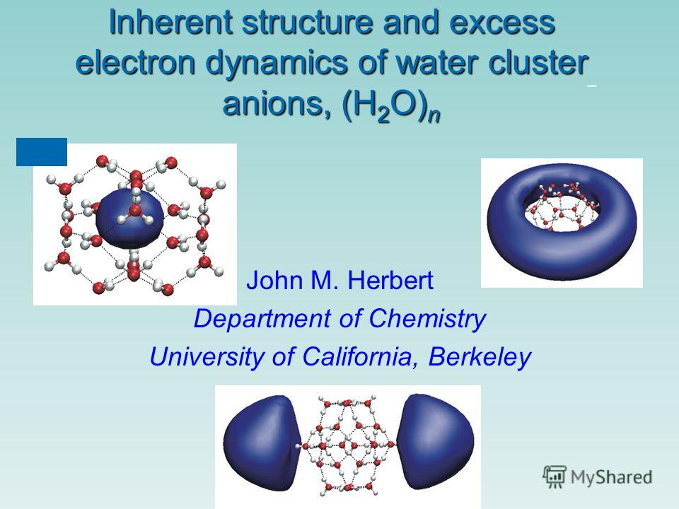 Inherent structure and excess electron dynamics of water cluster anions, (H 2 O) n – John M. Herbert Department of Chemistry University of California, Berkeley