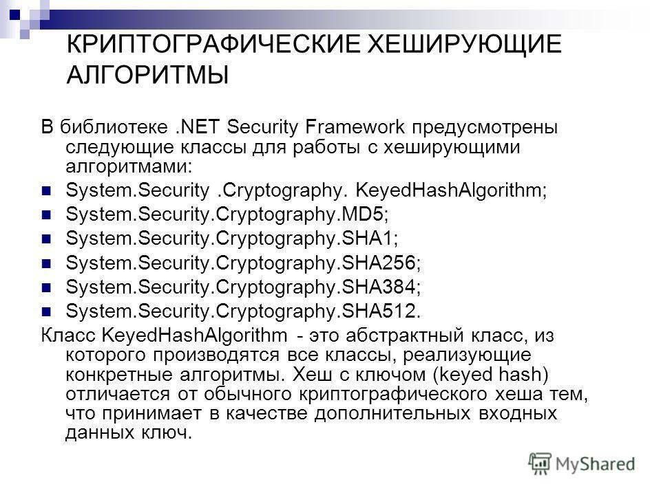 КРИПТОГРАФИЧЕСКИЕ ХЕШИРУЮЩИЕ АЛГОРИТМЫ В библиотеке.NET Security Framework предусмотрены следующие классы для работы с хеширующими aлгоритмами: System.Security.Cryptography. KeyedHashAlgorithm; System.Security.Cryptography.MD5; System.Security.Crypto