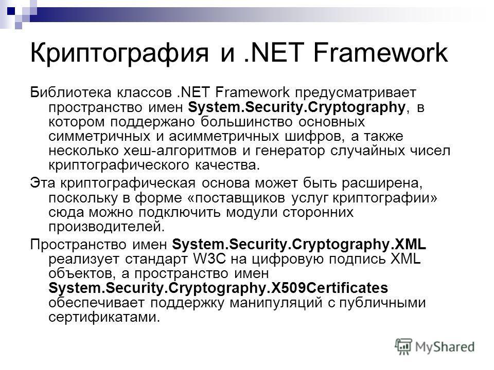 Криптография и.NET Framework Библиотека классов.NET Framework предусматривает пространство имен System.Security.Cryptography, в котором поддержано большинство основных симметричных и асимметричных шифров, а также несколько хеш-алгоритмов и гeнepaтop