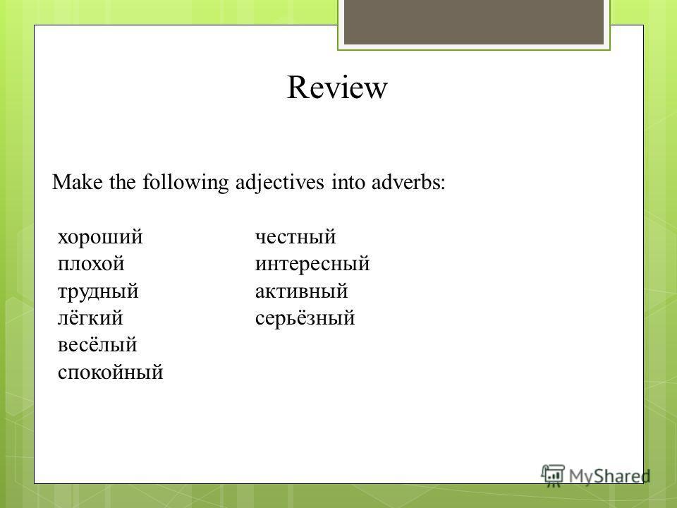 Review Make the following adjectives into adverbs: хорошийчестный плохойинтересный трудныйактивный лёгкийсерьёзный весёлый спокойный
