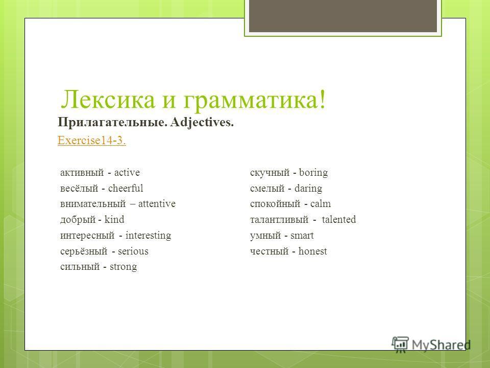 Лексика и грамматика! Прилагательные. Adjectives. Exercise14-3. активный - activeскучный - boring весёлый - cheerfulсмелый - daring внимательный – attentiveспокойный - calm добрый - kindталантливый - talented интересный - interestingумный - smart сер