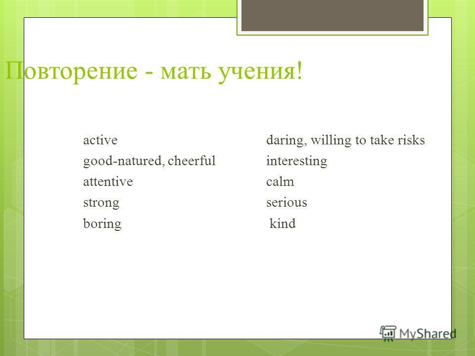 Повторение - мать учения! active daring, willing to take risks good-natured, cheerful interesting attentive calm strong serious boring kind
