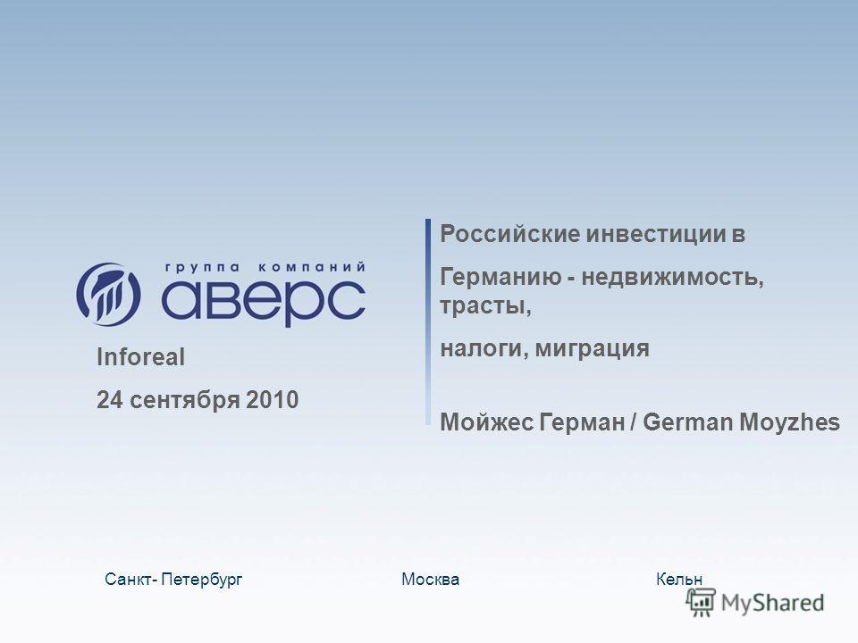 Российские инвестиции в Германию - недвижимость, трасты, налоги, миграция Мойжес Герман / German Moyzhes Санкт- ПетербургМоскваКельн Inforeal 24 сентября 2010