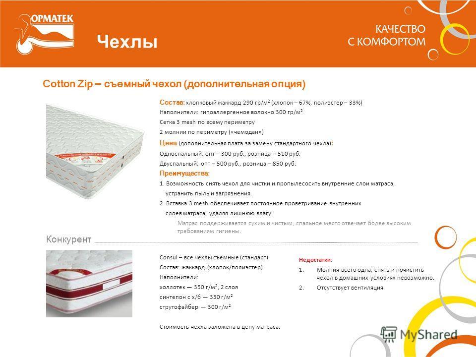 Чехлы Cotton Zip – съемный чехол (дополнительная опция) Состав: хлопковый жаккард 290 гр/м 2 (хлопок – 67%, полиэстер – 33%) Наполнители: гипоаллергенное волокно 300 гр/м 2 Сетка 3 mesh по всему периметру 2 молнии по периметру («чемодан») Цена (допол