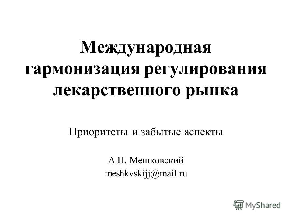 Международная гармонизация регулирования лекарственного рынка Приоритеты и забытые аспекты А.П. Мешковский meshkvskijj@mail.ru
