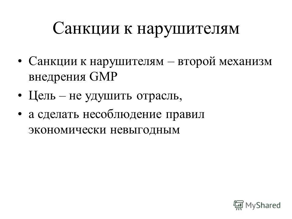 Санкции к нарушителям Санкции к нарушителям – второй механизм внедрения GMP Цель – не удушить отрасль, а сделать несоблюдение правил экономически невыгодным