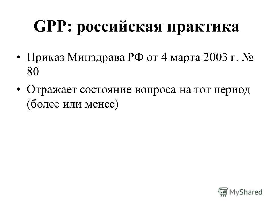 GPP: российская практика Приказ Минздрава РФ от 4 марта 2003 г. 80 Отражает состояние вопроса на тот период (более или менее)